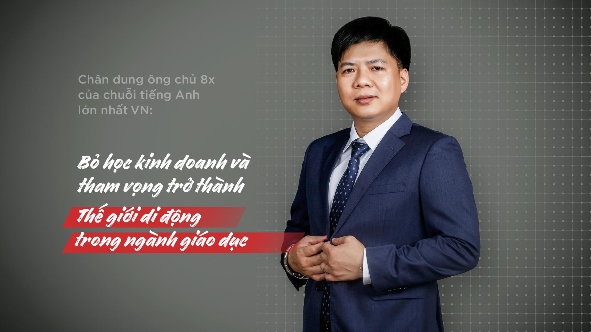 Chân Dung Ông Chủ 8x Của Chuỗi Tiếng Anh Lớn Nhất Việt Nam: Bỏ Học Đi Kinh Doanh & Tham Vọng Trở Thành Thế GIới Di Động Trong Ngành Giáo Dục