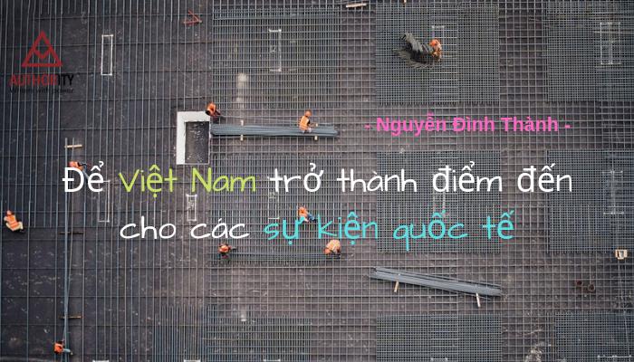[Quan Điểm Sống] Để Việt Nam Luôn Thành Điểm Đến Cho Các Sự Kiện Quốc Tế
